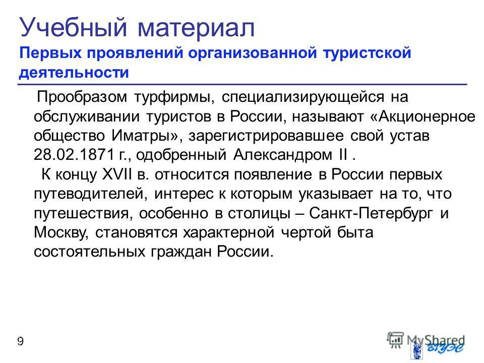 Учебный материал Первых проявлений организованной туристской деятельности 9 Прообразом турфирмы, специализирующейся на обслуживании туристов в России, называют «Акционерное общество Иматры», зарегистрировавшее свой устав 28.02.1871 г., одобренный Але