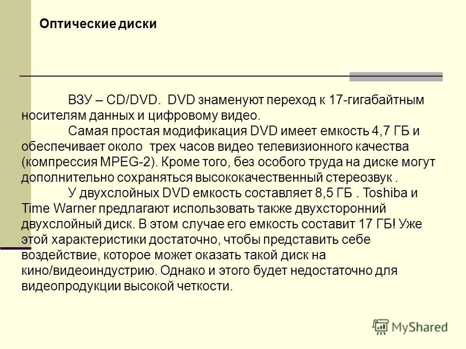 ВЗУ – CD/DVD. DVD знаменуют переход к 17-гигабайтным носителям данных и цифровому видео. Самая простая модификация DVD имеет емкость 4,7 ГБ и обеспечивает около трех часов видео телевизионного качества (компрессия MPEG-2). Кроме того, без особого тру