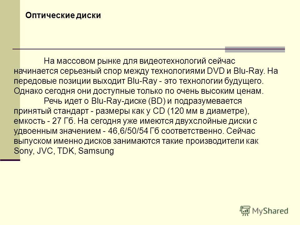 На массовом рынке для видеотехнологий сейчас начинается серьезный спор между технологиями DVD и Blu-Ray. На передовые позиции выходит Blu-Ray - это технологии будущего. Однако сегодня они доступные только по очень высоким ценам. Речь идет о Blu-Ray-д