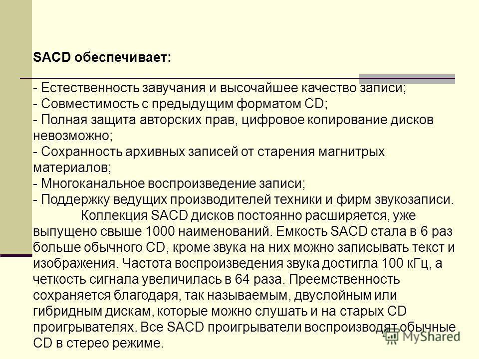 SACD обеспечивает: - Естественность завучания и высочайшее качество записи; - Совместимость с предыдущим форматом СD; - Полная защита авторских прав, цифровое копирование дисков невозможно; - Cохранность архивных записей от старения магнитрых материа