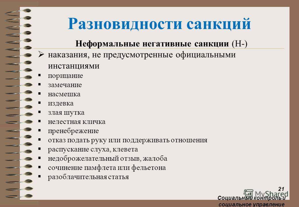 Разновидности санкций Неформальные негативные санкции (Н-) наказания, не предусмотренные официальными инстанциями порицание замечание насмешка издевка злая шутка нелестная кличка пренебрежение отказ подать руку или поддерживать отношения распускание
