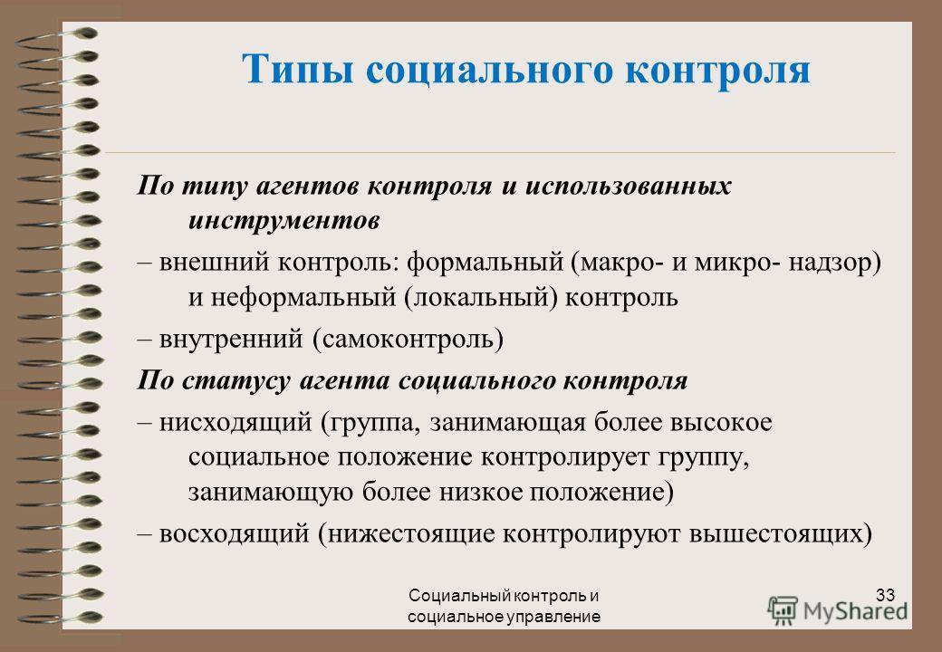 Социальный контроль и социальное управление 33 По типу агентов контроля и использованных инструментов – внешний контроль: формальный (макро- и микро- надзор) и неформальный (локальный) контроль – внутренний (самоконтроль) По статусу агента социальног