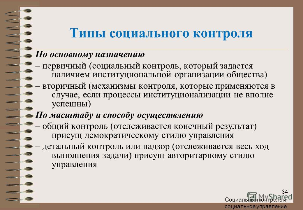 Социальный контроль и социальное управление 34 По основному назначению – первичный (социальный контроль, который задается наличием институциональной организации общества) – вторичный (механизмы контроля, которые применяются в случае, если процессы ин