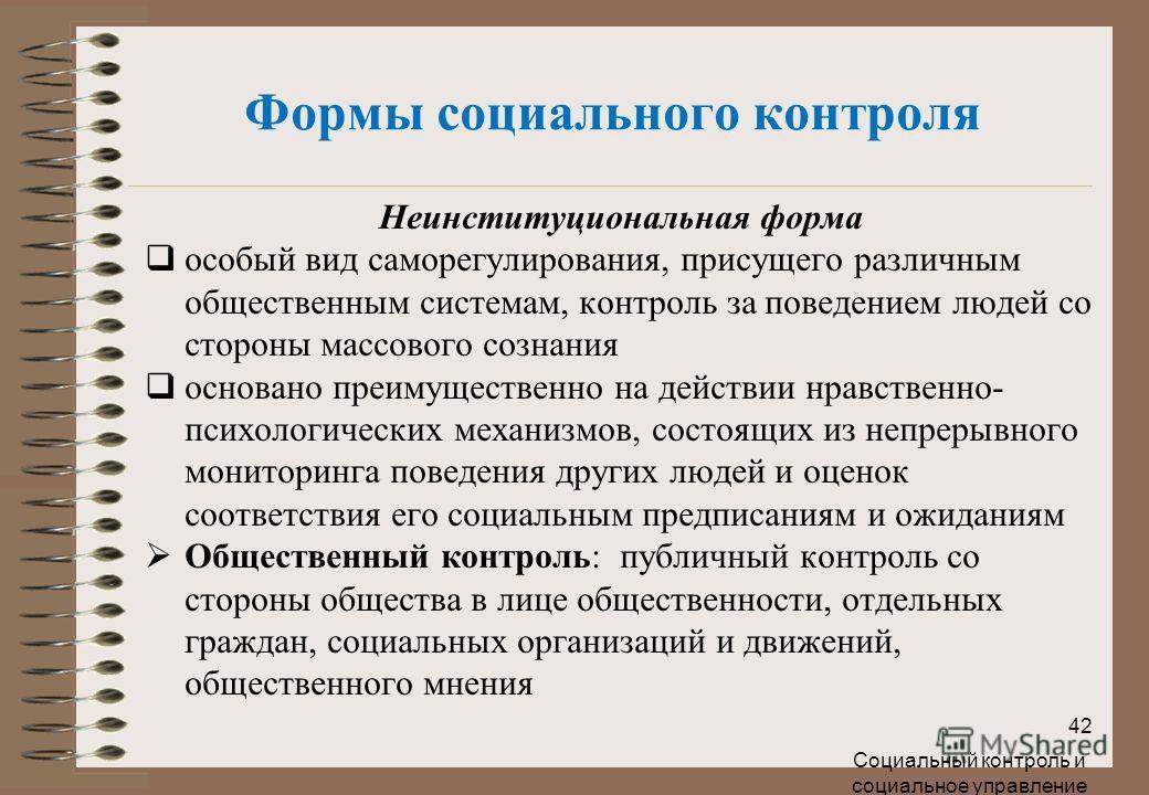 Формы социального контроля Неинституциональная форма особый вид саморегулирования, присущего различным общественным системам, контроль за поведением людей со стороны массового сознания основано преимущественно на действии нравственно- психологических