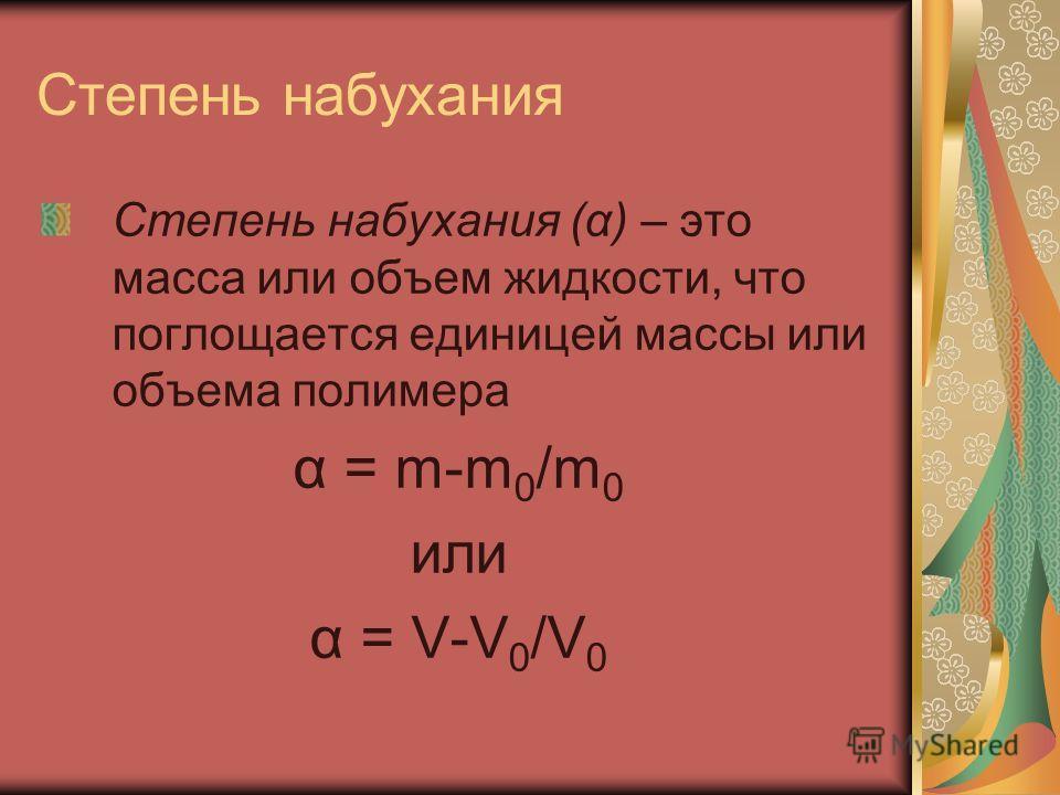 Степень набухания Степень набухания (α) – это масса или объем жидкости, что поглощается единицей массы или объема полимера α = m-m 0 /m 0 или α = V-V 0 /V 0