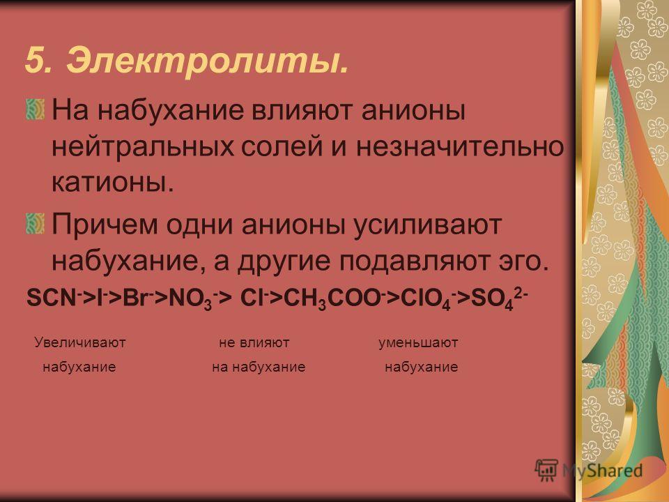5. Электролиты. На набухание влияют анионы нейтральных солей и незначительно катионы. Причем одни анионы усиливают набухание, а другие подавляют эго. SCN - >I - >Br - >NO 3 - > Cl - >CH 3 COO - >ClO 4 - >SO 4 2- Увеличивают не влияют уменьшают набуха
