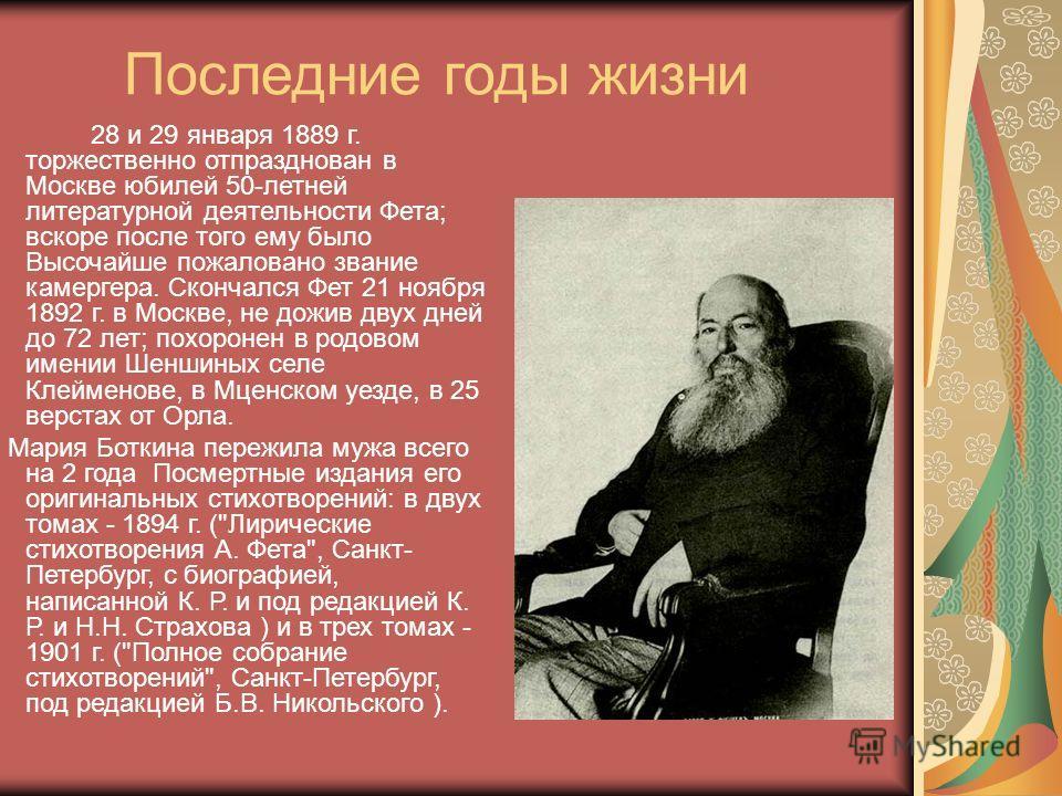 Последние годы жизни 28 и 29 января 1889 г. торжественно отпразднован в Москве юбилей 50-летней литературной деятельности Фета; вскоре после того ему было Высочайше пожаловано звание камергера. Скончался Фет 21 ноября 1892 г. в Москве, не дожив двух