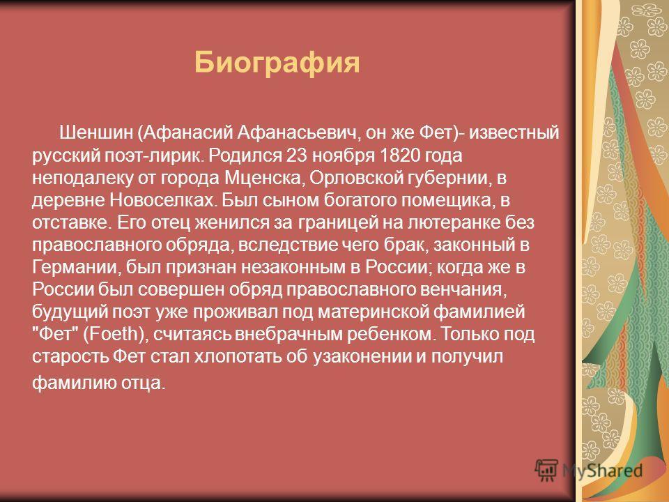 Шеншин (Афанасий Афанасьевич, он же Фет)- известный русский поэт-лирик. Родился 23 ноября 1820 года неподалеку от города Мценска, Орловской губернии, в деревне Новоселках. Был сыном богатого помещика, в отставке. Его отец женился за границей на лютер