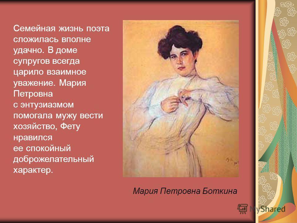 Мария Петровна Боткина Семейная жизнь поэта сложилась вполне удачно. В доме супругов всегда царило взаимное уважение. Мария Петровна с энтузиазмом помогала мужу вести хозяйство, Фету нравился ее спокойный доброжелательный характер.