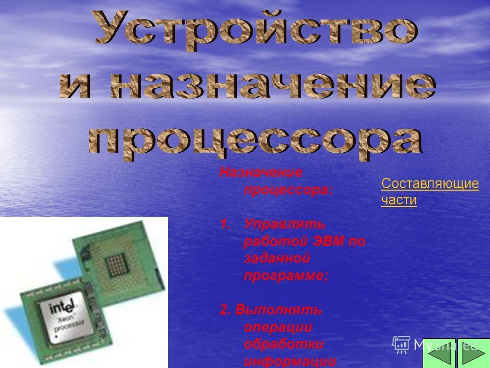 Назначение процессора: 1.Управлять работой ЭВМ по заданной программе; 2. Выполнять операции обработки информации Составляющие части