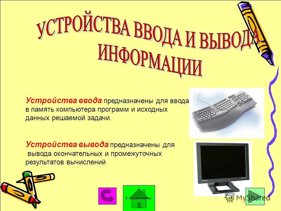Устройства ввода предназначены для ввода в память компьютера программ и исходных данных решаемой задачи. Устройства вывода предназначены для вывода окончательных и промежуточных результатов вычислений К содержанию