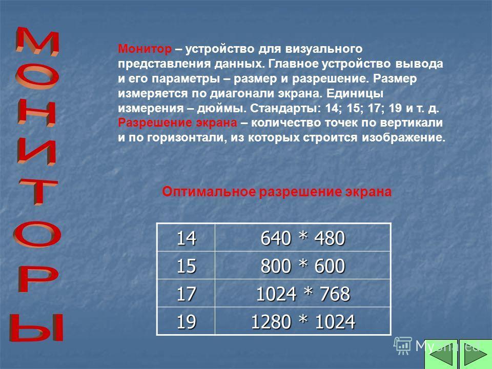 Монитор – устройство для визуального представления данных. Главное устройство вывода и его параметры – размер и разрешение. Размер измеряется по диагонали экрана. Единицы измерения – дюймы. Стандарты: 14; 15; 17; 19 и т. д. Разрешение экрана – количе