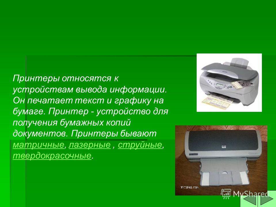 Принтеры относятся к устройствам вывода информации. Он печатает текст и графику на бумаге. Принтер - устройство для получения бумажных копий документов. Принтеры бывают матричные, лазерные, струйные, твердокрасочные. матричныелазерныеструйные твердок