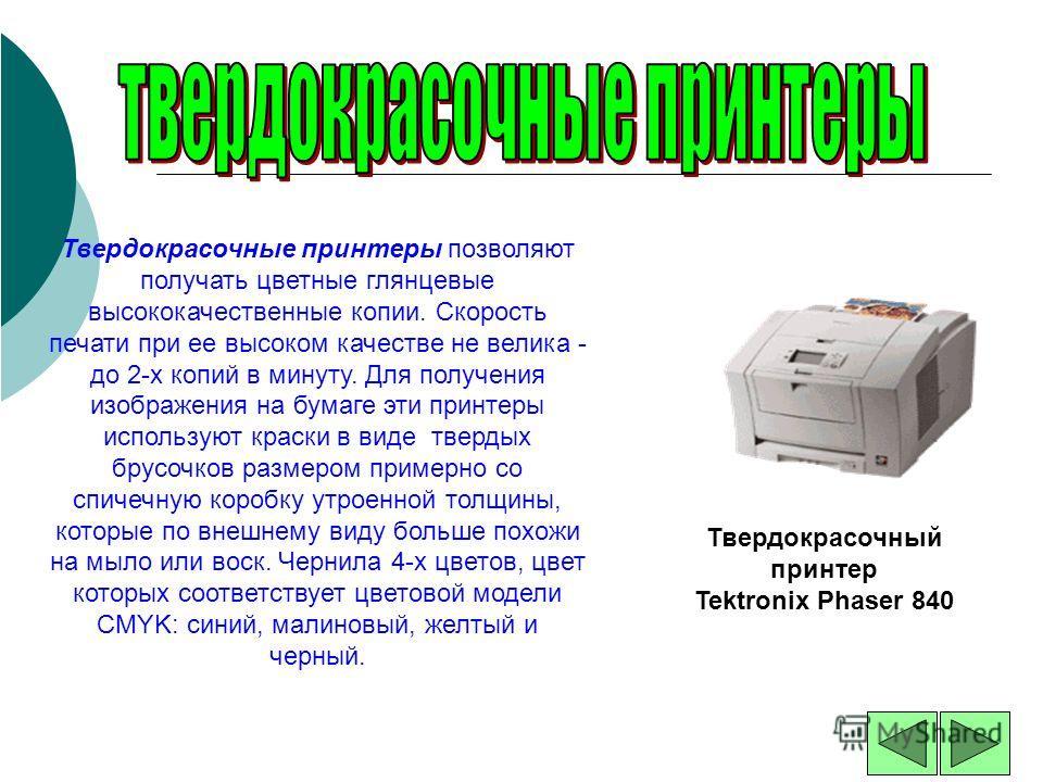 Твердокрасочные принтеры позволяют получать цветные глянцевые высококачественные копии. Скорость печати при ее высоком качестве не велика - до 2-х копий в минуту. Для получения изображения на бумаге эти принтеры используют краски в виде твердых брусо