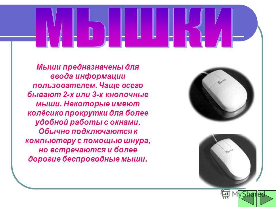 Мыши предназначены для ввода информации пользователем. Чаще всего бывают 2-х или 3-х кнопочные мыши. Некоторые имеют колёсико прокрутки для более удобной работы с окнами. Обычно подключаются к компьютеру с помощью шнура, но встречаются и более дороги