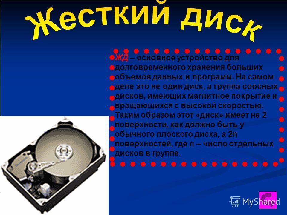 ЖД – основное устройство для долговременного хранения больших объемов данных и программ. На самом деле это не один диск, а группа соосных дисков, имеющих магнитное покрытие и вращающихся с высокой скоростью. Таким образом этот «диск» имеет не 2 повер