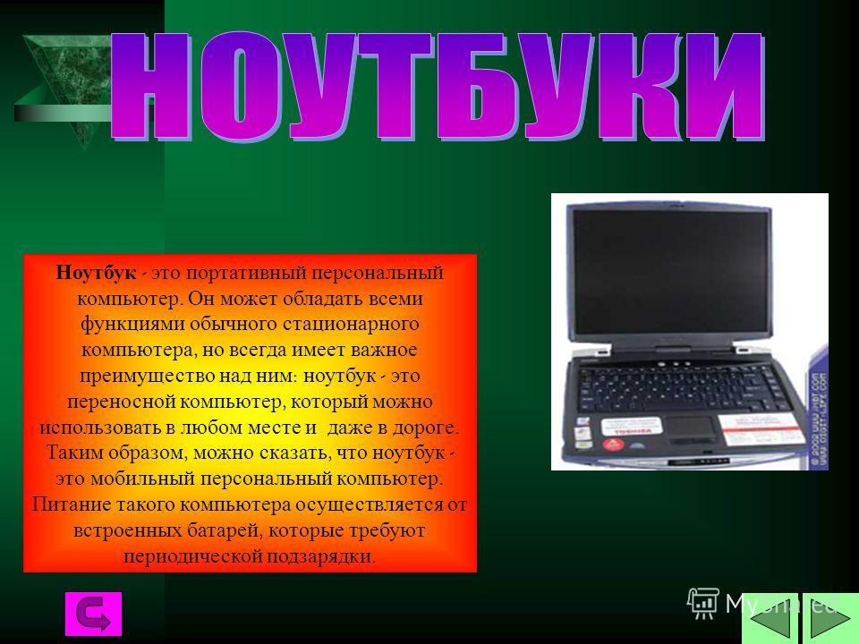 Ноутбук - это портативный персональный компьютер. Он может обладать всеми функциями обычного стационарного компьютера, но всегда имеет важное преимущество над ним : ноутбук - это переносной компьютер, который можно использовать в любом месте и даже в