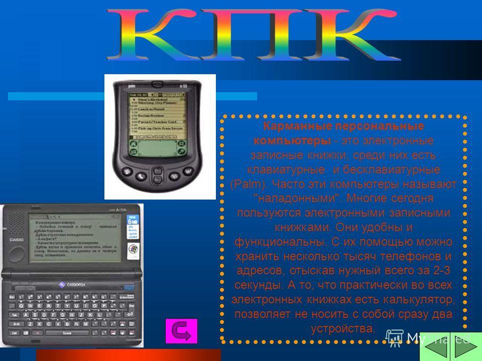Карманные персональные компьютеры - это электронные записные книжки, среди них есть клавиатурные и бесклавиатурные (Palm). Часто эти компьютеры называют