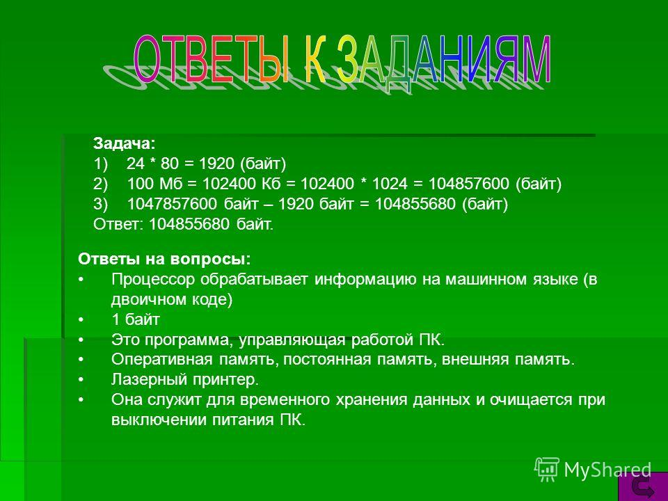 Задача: 1)24 * 80 = 1920 (байт) 2)100 Mб = 102400 Кб = 102400 * 1024 = 104857600 (байт) 3)1047857600 байт – 1920 байт = 104855680 (байт) Ответ: 104855680 байт. Ответы на вопросы: Процессор обрабатывает информацию на машинном языке (в двоичном коде) 1