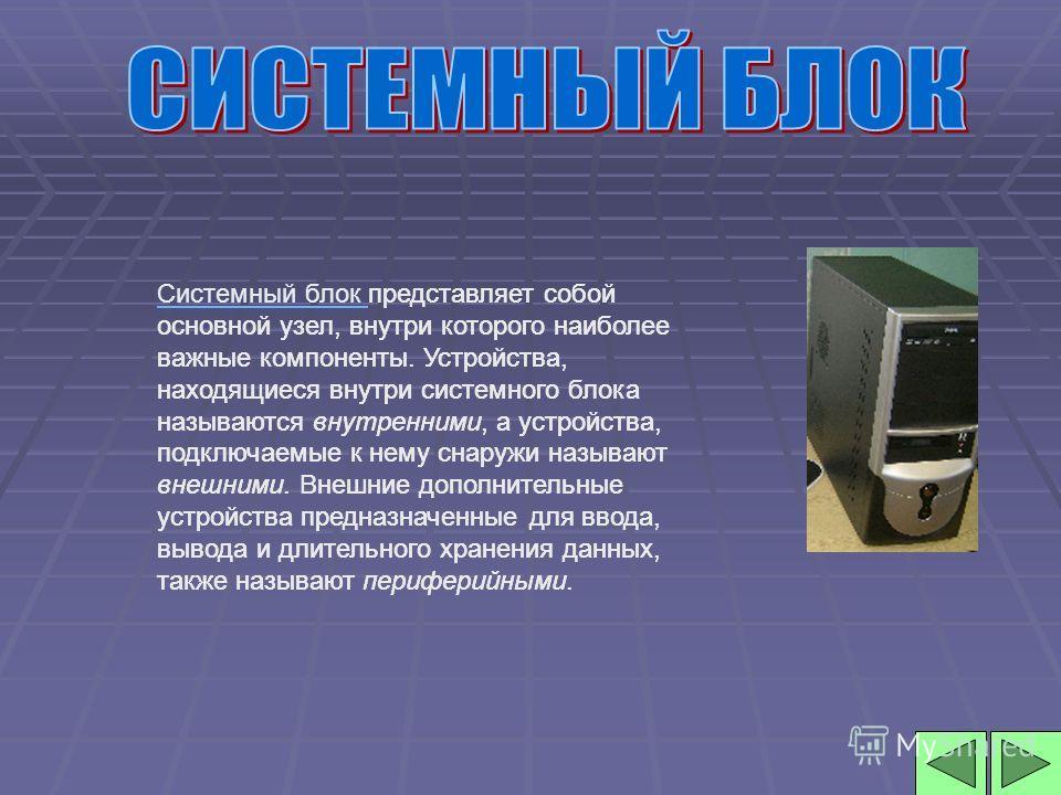 Системный блок Системный блок представляет собой основной узел, внутри которого наиболее важные компоненты. Устройства, находящиеся внутри системного блока называются внутренними, а устройства, подключаемые к нему снаружи называют внешними. Внешние д
