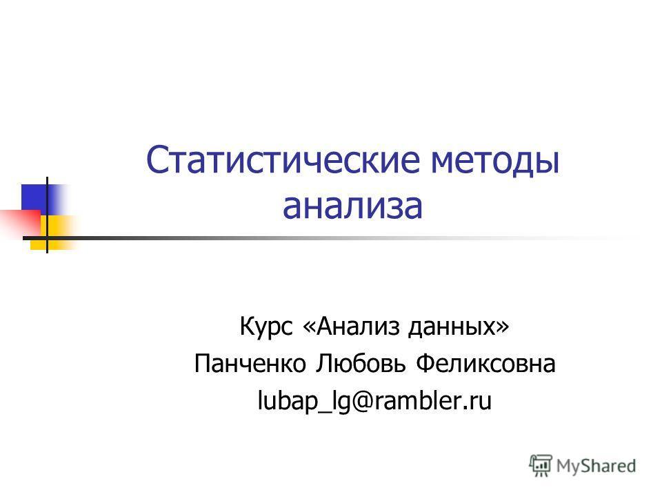 Статистические методы анализа Курс «Анализ данных» Панченко Любовь Феликсовна lubap_lg@rambler.ru