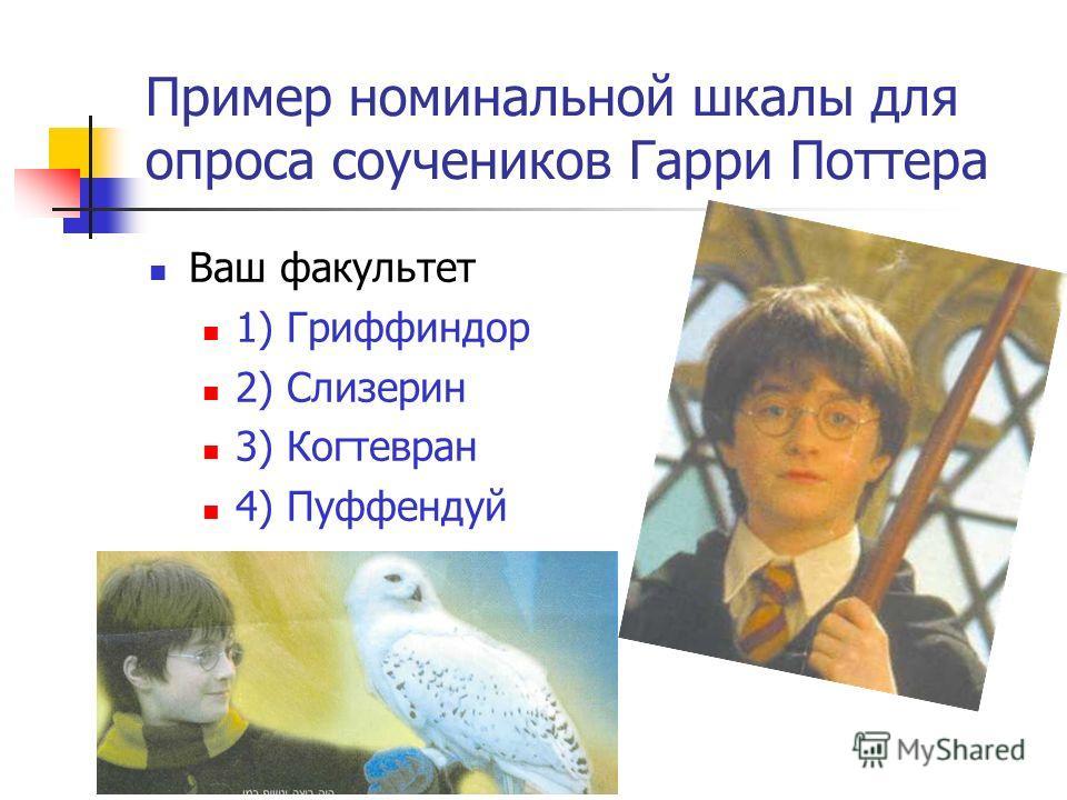 Пример номинальной шкалы для опроса соучеников Гарри Поттера Ваш факультет 1) Гриффиндор 2) Слизерин 3) Когтевран 4) Пуффендуй