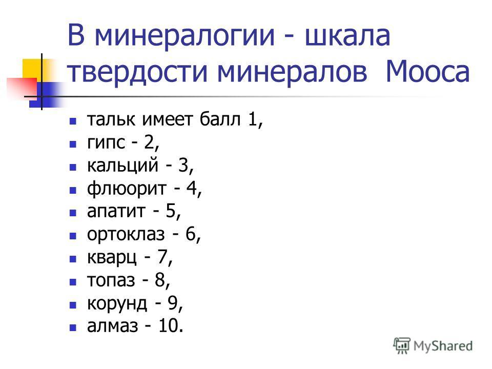 В минералогии - шкала твердости минералов Мооса тальк имеет балл 1, гипс - 2, кальций - 3, флюорит - 4, апатит - 5, ортоклаз - 6, кварц - 7, топаз - 8, корунд - 9, алмаз - 10.