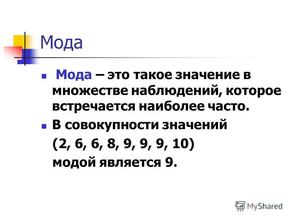 Мода Мода – это такое значение в множестве наблюдений, которое встречается наиболее часто. В совокупности значений (2, 6, 6, 8, 9, 9, 9, 10) модой является 9.