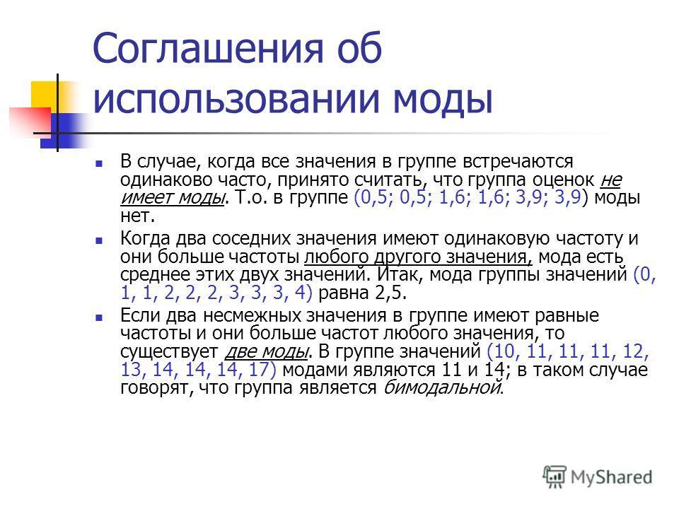 Соглашения об использовании моды В случае, когда все значения в группе встречаются одинаково часто, принято считать, что группа оценок не имеет моды. Т.о. в группе (0,5; 0,5; 1,6; 1,6; 3,9; 3,9) моды нет. Когда два соседних значения имеют одинаковую