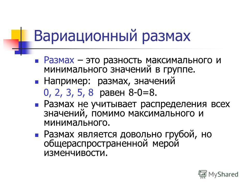 Вариационный размах Размах – это разность максимального и минимального значений в группе. Например: размах, значений 0, 2, 3, 5, 8 равен 8-0=8. Размах не учитывает распределения всех значений, помимо максимального и минимального. Размах является дово