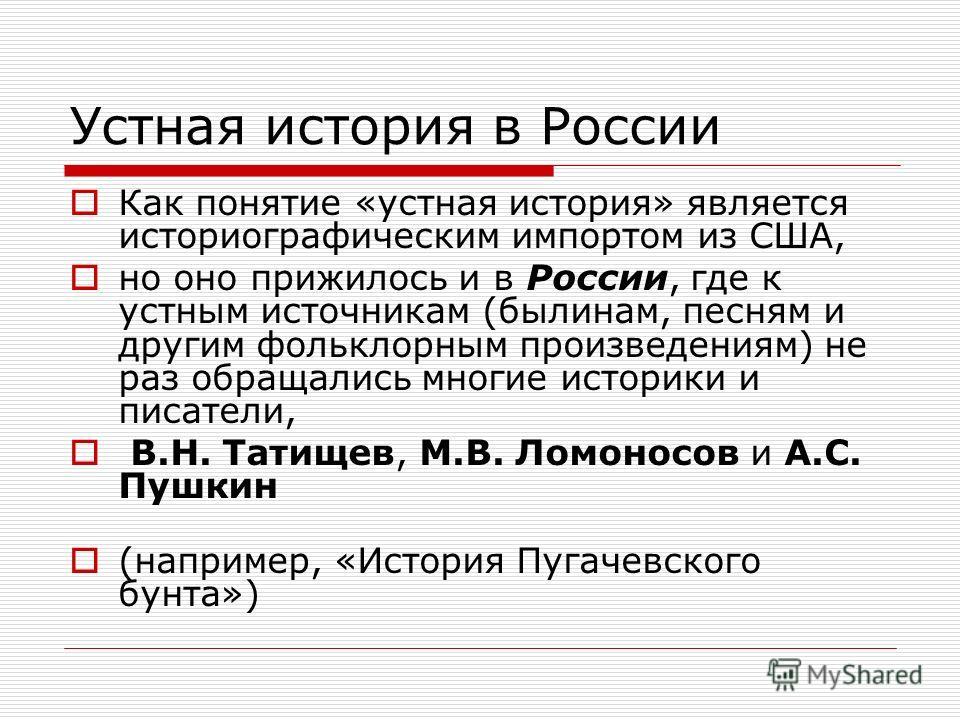 Устная история в России Как понятие «устная история» является историографическим импортом из США, но оно прижилось и в России, где к устным источникам (былинам, песням и другим фольклорным произведениям) не раз обращались многие историки и писатели,