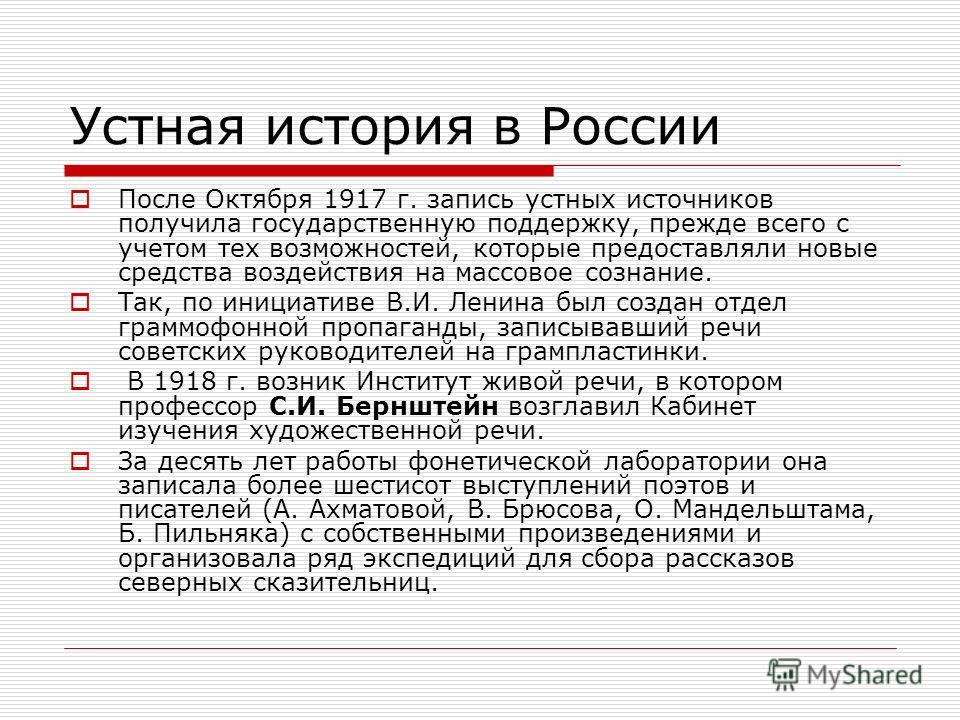 Устная история в России После Октября 1917 г. запись устных источников получила государственную поддержку, прежде всего с учетом тех возможностей, которые предоставляли новые средства воздействия на массовое сознание. Так, по инициативе В.И. Ленина б