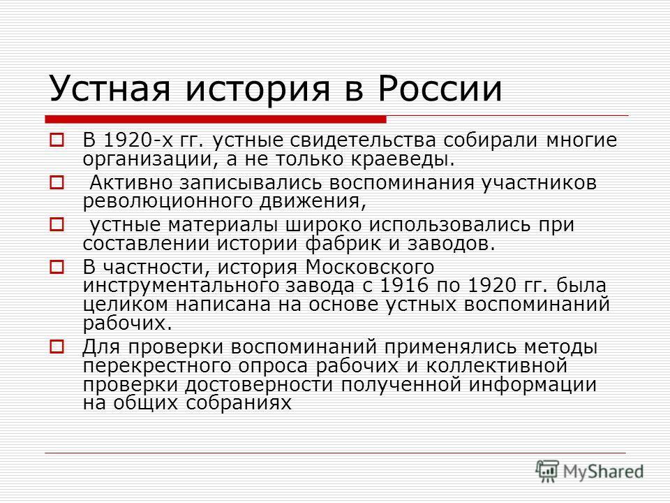 Устная история в России В 1920-х гг. устные свидетельства собирали многие организации, а не только краеведы. Активно записывались воспоминания участников революционного движения, устные материалы широко использовались при составлении истории фабрик и
