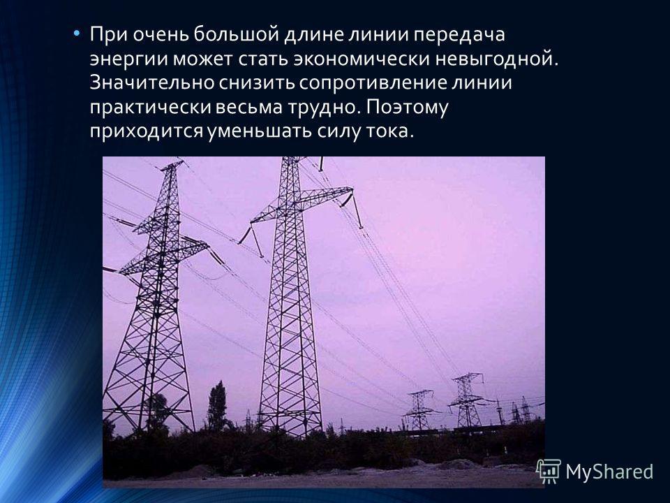 При очень большой длине линии передача энергии может стать экономически невыгодной. Значительно снизить сопротивление линии практически весьма трудно. Поэтому приходится уменьшать силу тока.