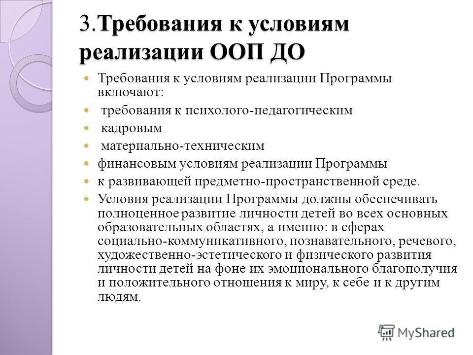 3.Требования к условиям реализации ООП ДО Требования к условиям реализации Программы включают: требования к психолого-педагогическим кадровым материально-техническим финансовым условиям реализации Программы к развивающей предметно-пространственной ср
