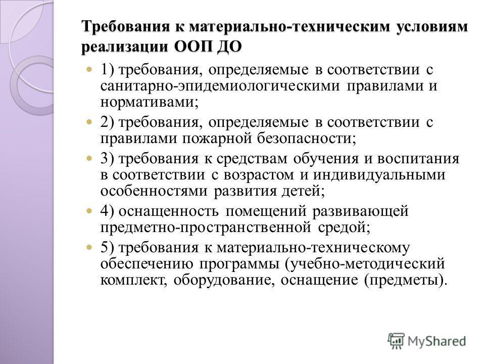 Требования к материально-техническим условиям реализации ООП ДО 1) требования, определяемые в соответствии с санитарно-эпидемиологическими правилами и нормативами; 2) требования, определяемые в соответствии с правилами пожарной безопасности; 3) требо
