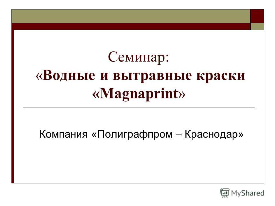 Семинар: «Водные и вытравные краски «Magnaprint» Компания «Полиграфпром – Краснодар»