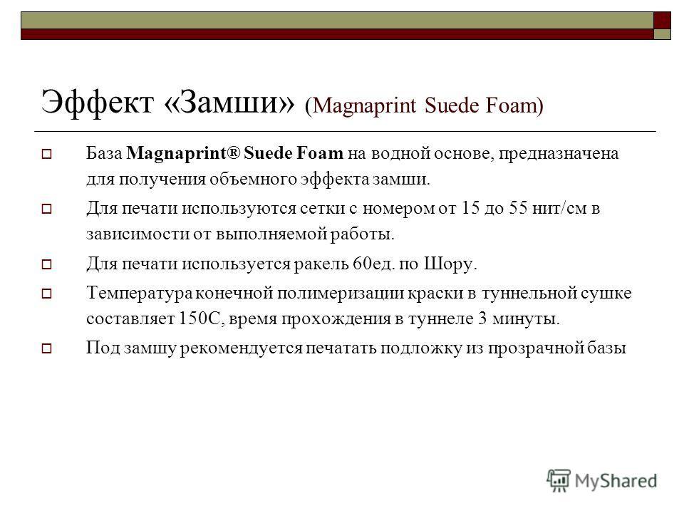 Эффект «Замши» (Magnaprint Suede Foam) База Magnaprint® Suede Foam на водной основе, предназначена для получения объемного эффекта замши. Для печати используются сетки с номером от 15 до 55 нит/см в зависимости от выполняемой работы. Для печати испол