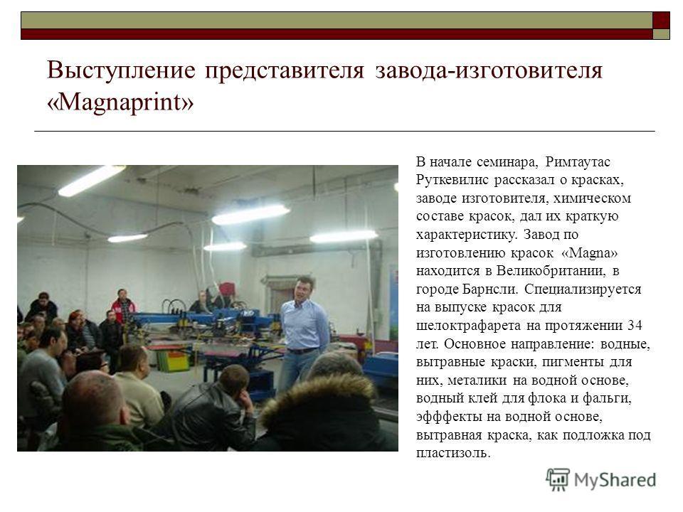 Выступление представителя завода-изготовителя «Magnaprint» В начале семинара, Римтаутас Руткевилис рассказал о красках, заводе изготовителя, химическом составе красок, дал их краткую характеристику. Завод по изготовлению красок «Magna» находится в Ве