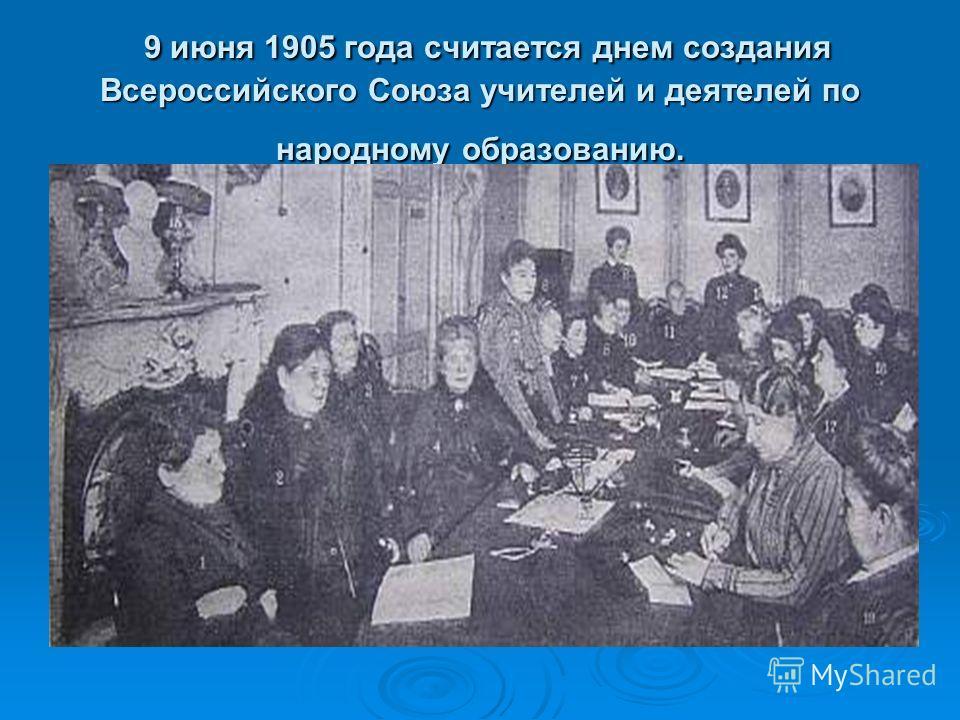 9 июня 1905 года считается днем создания Всероссийского Союза учителей и деятелей по народному образованию. 9 июня 1905 года считается днем создания Всероссийского Союза учителей и деятелей по народному образованию.