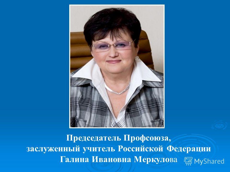 Председатель Профсоюза, заслуженный учитель Российской Федерации Галина Ивановна Меркулова