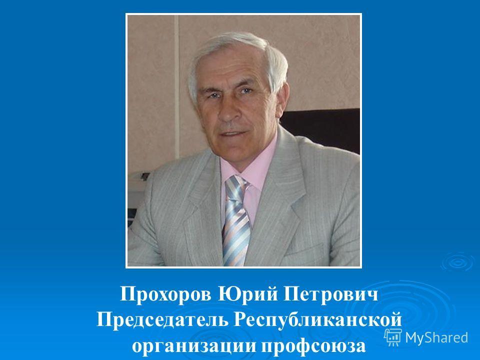Прохоров Юрий Петрович Председатель Республиканской организации профсоюза