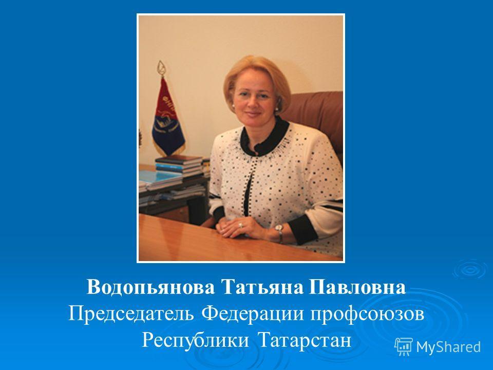 Водопьянова Татьяна Павловна Председатель Федерации профсоюзов Республики Татарстан