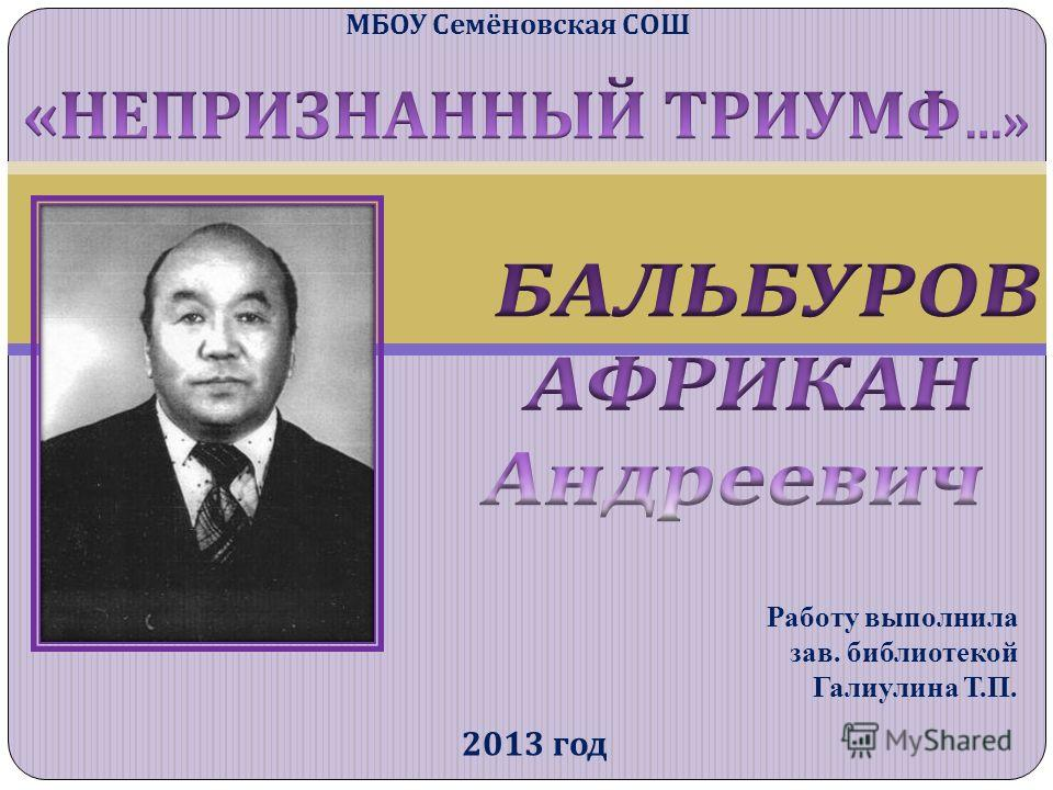 МБОУ Семёновская СОШ 2013 год Работу выполнила зав. библиотекой Галиулина Т.П.