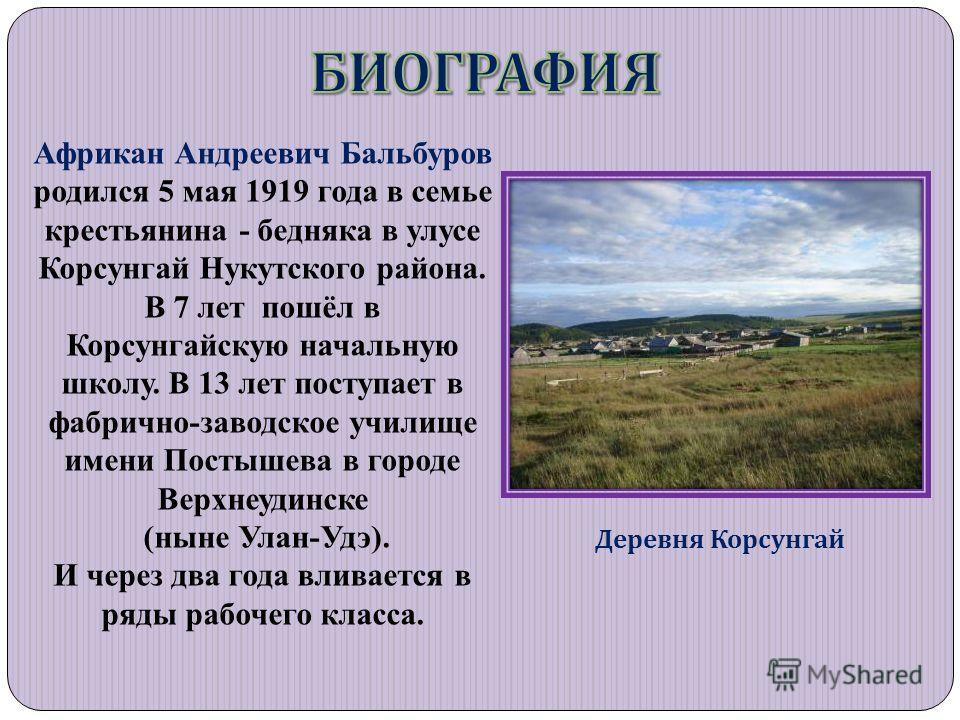 Деревня Корсунгай Африкан Андреевич Бальбуров родился 5 мая 1919 года в семье крестьянина - бедняка в улусе Корсунгай Нукутского района. В 7 лет пошёл в Корсунгайскую начальную школу. В 13 лет поступает в фабрично-заводское училище имени Постышева в
