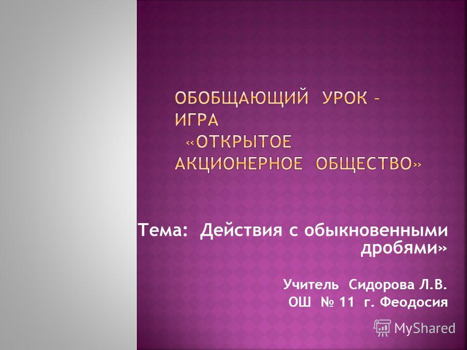 Тема: Действия с обыкновенными дробями» Учитель Сидорова Л.В. ОШ 11 г. Феодосия