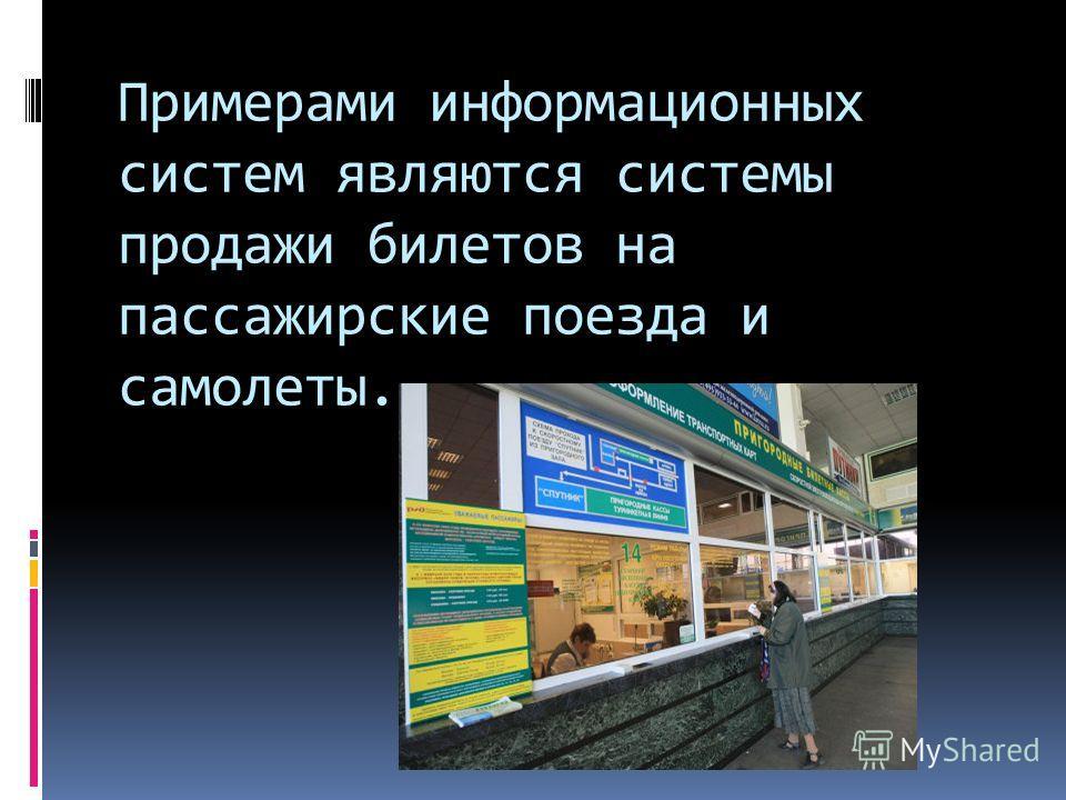 Примерами информационных систем являются системы продажи билетов на пассажирские поезда и самолеты.