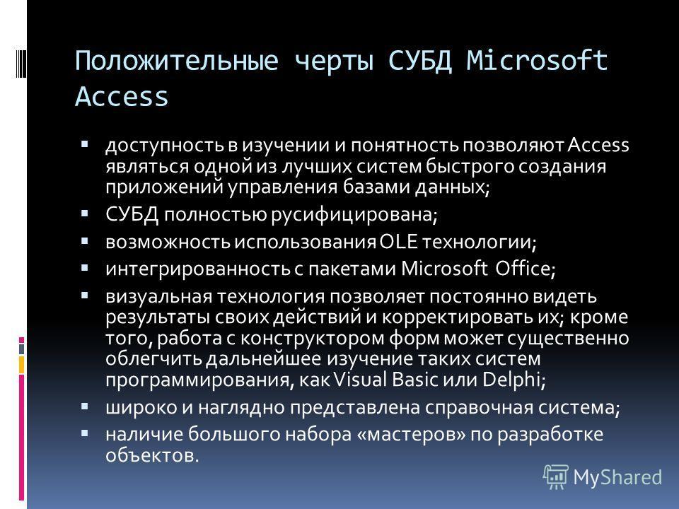 Положительные черты СУБД Microsoft Access доступность в изучении и понятность позволяют Access являться одной из лучших систем быстрого создания приложений управления базами данных; СУБД полностью русифицирована; возможность использования OLE техноло