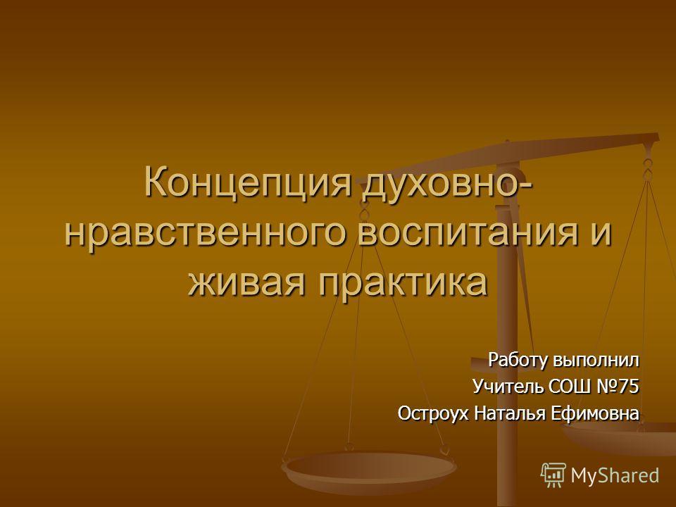Концепция духовно- нравственного воспитания и живая практика Работу выполнил Учитель СОШ 75 Остроух Наталья Ефимовна