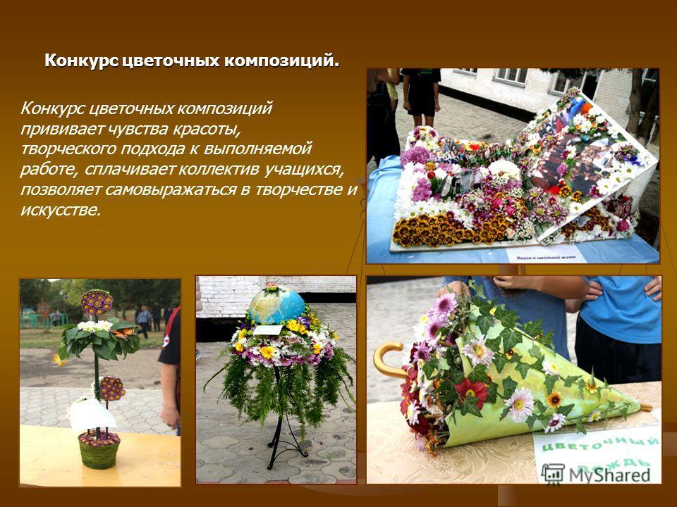 Конкурс цветочных композиций прививает чувства красоты, творческого подхода к выполняемой работе, сплачивает коллектив учащихся, позволяет самовыражаться в творчестве и искусстве. Конкурс цветочных композиций.